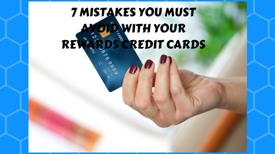 7 Mistakes You Must Avoid with Your Rewards Credit Cards